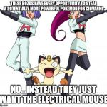 Team rocket in a shell nut. | THESE BOZOS HAVE EVERY OPPORTUNITY TO STEAL A POTENTIALLY MORE POWERFUL POKEMON FOR GIOVANNI. NO...INSTEAD THEY JUST WANT THE ELECTRICAL MOU | image tagged in memes,team rocket | made w/ Imgflip meme maker