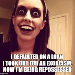 Zombie Overly Attached Girlfriend Meme | I DEFAULTED ON A LOAN I TOOK OUT FOR AN EXORCISM. NOW I'M BEING REPOSSESSED | image tagged in memes,zombie overly attached girlfriend | made w/ Imgflip meme maker