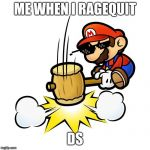 Mario Hammer Smash Meme | ME WHEN I RAGEQUIT DS | image tagged in memes,mario hammer smash | made w/ Imgflip meme maker
