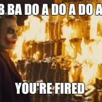 Joker Sending A Message | DUB BA DO A DO A DO A DO YOU'RE FIRED | image tagged in joker sending a message | made w/ Imgflip meme maker