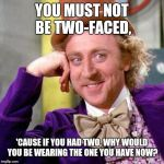 Willy Wonka Blank | YOU MUST NOT BE TWO-FACED, 'CAUSE IF YOU HAD TWO, WHY WOULD YOU BE WEARING THE ONE YOU HAVE NOW? | image tagged in willy wonka blank | made w/ Imgflip meme maker