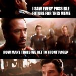 Are we doomed? | I SAW EVERY POSSIBLE FUTURE FOR THIS MEME HOW MANY TIMES WE GET TO FRONT PAGE? JUST ONE | image tagged in infinity war - 14mil futures | made w/ Imgflip meme maker