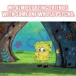 Tired Spongebob | ME ALMOST BEING FRIENDS WITH SOMEONE WHOSE PSYCHO. | image tagged in tired spongebob | made w/ Imgflip meme maker