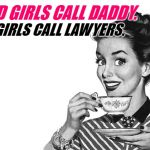 1950s Housewife | GOOD GIRLS CALL DADDY. BAD GIRLS CALL LAWYERS. | image tagged in 1950s housewife | made w/ Imgflip meme maker