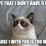 Grumpy Cat Bed Meme | I HOPE THAT I DON'T HAVE 9 LIVES BECAUSE 1 WITH YOU IS TOO MUCH | image tagged in memes,grumpy cat bed,grumpy cat,funny,life | made w/ Imgflip meme maker