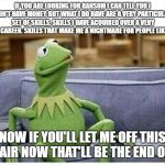 Kermit Escaping the Couch | IF YOU ARE LOOKING FOR RANSOM I CAN TELL YOU I DON'T HAVE MONEY, BUT WHAT I DO HAVE ARE A VERY PARTICULAR SET OF SKILLS. SKILLS I HAVE ACQUI | image tagged in kermit | made w/ Imgflip meme maker