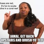 sassy black woman | Roses are red, JAMAL, GET BACK UPSTAIRS AND BRUSH YO' TEEF It's fun to scuba dive in a coral reef | image tagged in sassy black woman | made w/ Imgflip meme maker