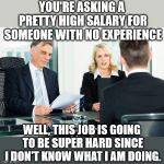 job interview | YOU'RE ASKING A PRETTY HIGH SALARY FOR SOMEONE WITH NO EXPERIENCE WELL, THIS JOB IS GOING TO BE SUPER HARD SINCE I DON'T KNOW WHAT I AM DOIN | image tagged in job interview | made w/ Imgflip meme maker