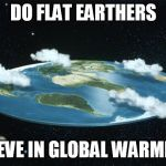 Flat Earth | DO FLAT EARTHERS BELIEVE IN GLOBAL WARMING? | image tagged in flat earth | made w/ Imgflip meme maker