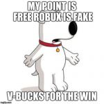 Family Guy Brian Meme | MY POINT IS FREE ROBUX IS FAKE V-BUCKS FOR THE WIN | image tagged in memes,family guy brian | made w/ Imgflip meme maker