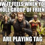 Avengers Infinity War Running | HOW IT FEELS WHEN YOUR WHOLE GROUP OF FRIENDS ARE PLAYING TAG | image tagged in avengers infinity war running | made w/ Imgflip meme maker