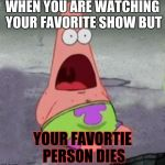 ILLUMINATI CONFIRMED | WHEN YOU ARE WATCHING YOUR FAVORITE SHOW BUT YOUR FAVORTIE PERSON DIES | image tagged in illuminati confirmed | made w/ Imgflip meme maker