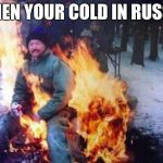 LIGAF Meme | WHEN YOUR COLD IN RUSSIA | image tagged in memes,ligaf | made w/ Imgflip meme maker