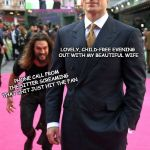 Dammit | LOVELY, CHILD-FREE EVENING OUT WITH MY BEAUTIFUL WIFE PHONE CALL FROM THE SITTER SCREAMING THAT SHIT JUST HIT THE FAN FATHERHOOD IN THE TREN | image tagged in jason momoa henry cavill meme,babysitter,parenting | made w/ Imgflip meme maker
