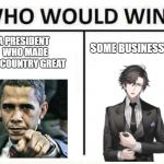 who would win | A PRESIDENT  WHO MADE THE COUNTRY GREAT SOME BUSINESS BOI | image tagged in who would win | made w/ Imgflip meme maker
