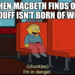 im in danger | WHEN MACBETH FINDS OUT MACDUFF ISN'T BORN OF WOMAN | image tagged in im in danger | made w/ Imgflip meme maker