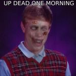 Zombie Bad Luck Brian Meme | WHEN YOU WAKE UP DEAD ONE MORNING AND DO NOT REALIZE IT | image tagged in memes,zombie bad luck brian | made w/ Imgflip meme maker