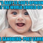 "Got Room For One More Meme | ""A BABY IS GOD'S OPINION THAT THE WORLD SHOULD GO ON."" CARL SANDBERG- POET LAUREATE 