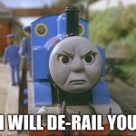 Thomas is angry | I WILL DE-RAIL YOU | image tagged in thomas the tank engine | made w/ Imgflip meme maker
