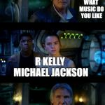 It's True All of It Han Solo Meme | WHAT MUSIC DO YOU LIKE GET OF MY SHIP R KELLY MICHAEL JACKSON | image tagged in memes,it's true all of it han solo | made w/ Imgflip meme maker
