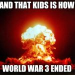 Nuclear Explosion Meme | AND THAT KIDS IS HOW WORLD WAR 3 ENDED | image tagged in memes,nuclear explosion | made w/ Imgflip meme maker
