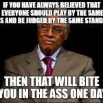 Thomas Sowell | IF YOU HAVE ALWAYS BELIEVED THAT EVERYONE SHOULD PLAY BY THE SAME RULES AND BE JUDGED BY THE SAME STANDARDS THEN THAT WILL BITE YOU IN THE A | image tagged in thomas sowell | made w/ Imgflip meme maker