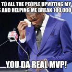 Seriously, it means a lot! | TO ALL THE PEOPLE UPVOTING MY MEMES AND HELPING ME BREAK 100,000 POINTS YOU DA REAL MVP! | image tagged in memes,you the real mvp 2 | made w/ Imgflip meme maker