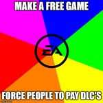 Blank Colored Background Meme | MAKE A FREE GAME FORCE PEOPLE TO PAY DLC'S | image tagged in memes,blank colored background | made w/ Imgflip meme maker