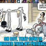 Oh boy.....  | OH BOY. THAT COW IS THINNER THAN MY PATIENCE. | image tagged in milking the cow,it's true | made w/ Imgflip meme maker