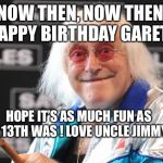 Jimmy Savile | NOW THEN, NOW THEN. HAPPY BIRTHDAY GARETH HOPE IT'S AS MUCH FUN AS YOUR 13TH WAS ! LOVE UNCLE JIMMY XXX | image tagged in jimmy savile | made w/ Imgflip meme maker