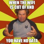 Crazy Hispanic Man Meme | WHEN THE WIFI IS CUT OF AND YOU HAVE NO DATA | image tagged in memes,crazy hispanic man | made w/ Imgflip meme maker