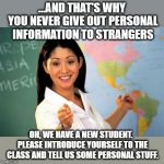Don't do that, but do that. | ...AND THAT'S WHY YOU NEVER GIVE OUT PERSONAL INFORMATION TO STRANGERS OH, WE HAVE A NEW STUDENT.  PLEASE INTRODUCE YOURSELF TO THE CLASS AN | image tagged in memes,unhelpful high school teacher,contradiction,new student,funny | made w/ Imgflip meme maker