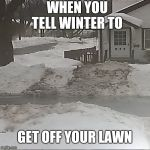 Bird Box Meme | WHEN YOU TELL WINTER TO GET OFF YOUR LAWN | image tagged in memes | made w/ Imgflip meme maker