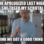 So I Guess You Can Say Things Are Getting Pretty Serious Meme | SHE APOLOGIZED LAST NIGHT AFTER SHE TASED MY SCROTAL SACK. SO I THINK WE GOT A GOOD THING GOING. | image tagged in memes,so i guess you can say things are getting pretty serious | made w/ Imgflip meme maker