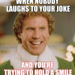 Buddy The Elf Meme | WHEN NOBODY LAUGHS TO YOUR JOKE AND YOU'RE TRYING TO HOLD A SMILE | image tagged in memes,buddy the elf | made w/ Imgflip meme maker