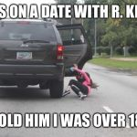 Kicked Out of Car | WAS ON A DATE WITH R. KELLY TOLD HIM I WAS OVER 18. | image tagged in kicked out of car | made w/ Imgflip meme maker