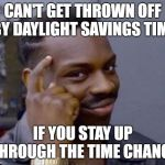 black guy pointing at head | CAN'T GET THROWN OFF BY DAYLIGHT SAVINGS TIME IF YOU STAY UP THROUGH THE TIME CHANGE | image tagged in black guy pointing at head,AdviceAnimals | made w/ Imgflip meme maker