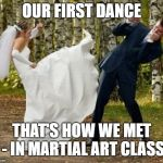 Angry Bride Meme | OUR FIRST DANCE THAT'S HOW WE MET - IN MARTIAL ART CLASS | image tagged in memes,angry bride | made w/ Imgflip meme maker