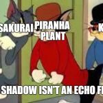 Tom and Jerry Goons | KEN PIRANHA PLANT SAKURAI WHEN SHADOW ISN'T AN ECHO FIGHTER | image tagged in tom and jerry goons | made w/ Imgflip meme maker