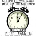 #CompromiseTime | PLACE ME HALFWAY BETWEEN STANDARD AND DAYLIGHT TIME THEN LEAVE ME ALONE FOREVER | image tagged in memes,alarm clock,daylight savings time,standard time,compromise time | made w/ Imgflip meme maker