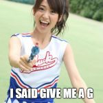 Yuko With Gun Meme | I SAID GIVE ME A G | image tagged in memes,yuko with gun | made w/ Imgflip meme maker