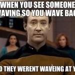Star trek data | WHEN YOU SEE SOMEONE WAVING SO YOU WAVE BACK AND THEY WEREN'T WAVING AT YOU | image tagged in star trek data | made w/ Imgflip meme maker
