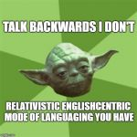 Wise Yoda is | TALK BACKWARDS I DON'T RELATIVISTIC ENGLISHCENTRIC MODE OF LANGUAGING YOU HAVE | image tagged in advice yoda,yoda,star wars yoda,language,speech,english | made w/ Imgflip meme maker