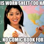 Unhelpful High School Teacher Meme | IS THIS WORK SHEET TOO HARD? WELL, NO COMIC BOOK FOR YOU! | image tagged in memes,unhelpful high school teacher | made w/ Imgflip meme maker