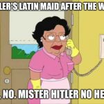 Consuela Meme | HITLER'S LATIN MAID AFTER THE WAR: NO, NO. MISTER HITLER NO HERE. | image tagged in memes,consuela | made w/ Imgflip meme maker