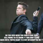 "cellphone | DO YOU EVER WISH YOU COULD SEND YOUR CELL PHONE TO ITS ROOM ? (""AND DON'T COME BACK UNTIL YOU'RE READY TO STOP INTERRUPTNG ME !"") 