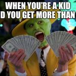 Money Money Meme | WHEN YOU'RE A KID AND YOU GET MORE THAN 5$ | image tagged in memes,money money | made w/ Imgflip meme maker