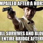 Rick Grimes Meme | GETS IMPAILED AFTER A HORSE FALL STILL SURVIVES AND BLOWS OFF AN ENTIRE BRIDGE AFTERWARDS | image tagged in memes,rick grimes | made w/ Imgflip meme maker