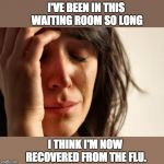 First World Problems Meme | I'VE BEEN IN THIS WAITING ROOM SO LONG I THINK I'M NOW RECOVERED FROM THE FLU. | image tagged in memes,first world problems | made w/ Imgflip meme maker