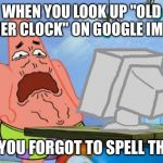 "It never happened to me, but after realizing this, I don't want to know the results nor do I intend to | WHEN YOU LOOK UP ""OLD FATHER CLOCK"" ON GOOGLE IMAGES BUT YOU FORGOT TO SPELL THE ""L"" 